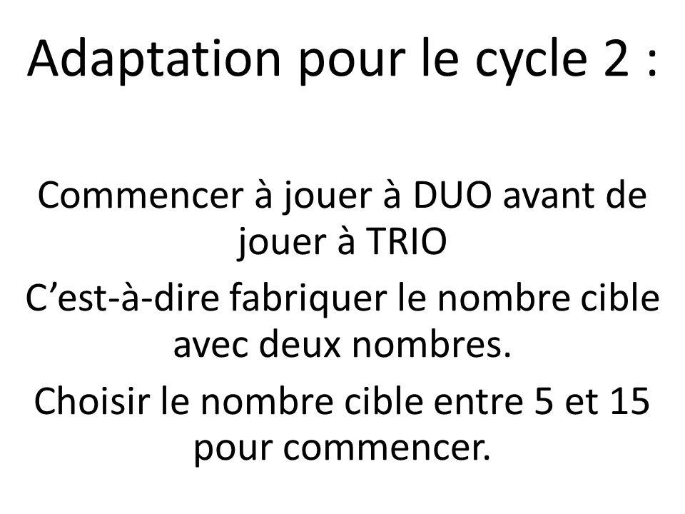 Adaptation pour le cycle 2 : Commencer à jouer à DUO avant de jouer à TRIO Cest-à-dire fabriquer le nombre cible avec deux nombres. Choisir le nombre