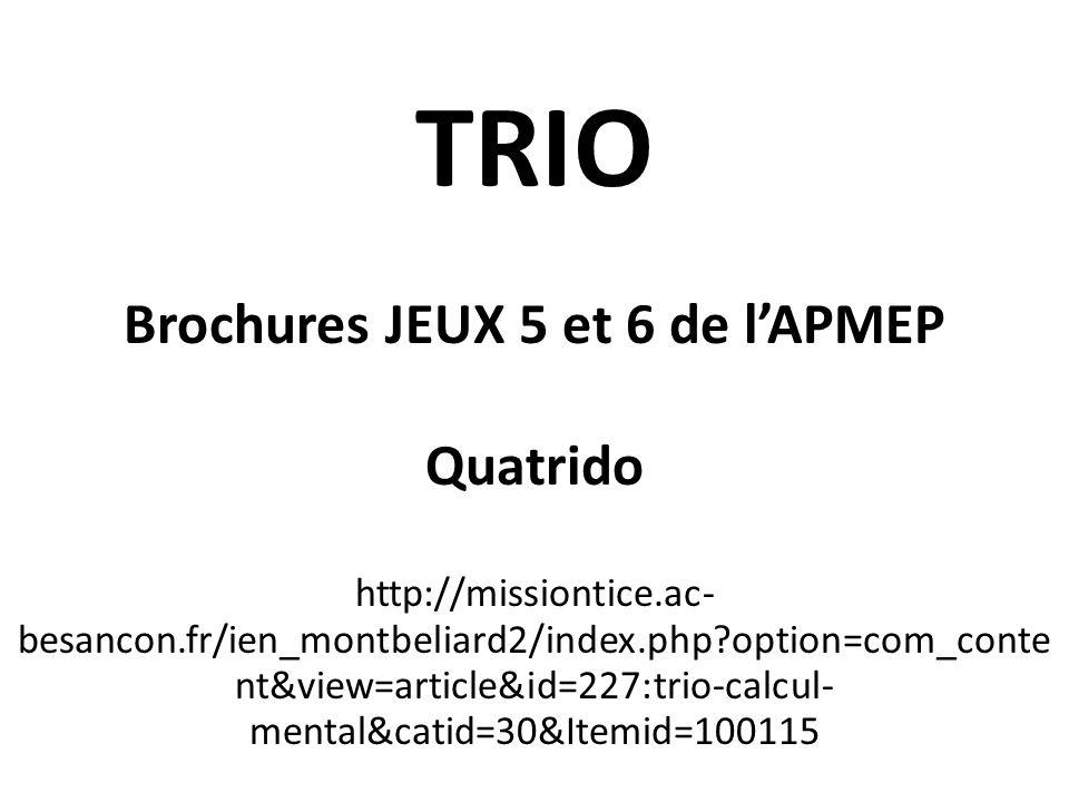 TRIO Brochures JEUX 5 et 6 de lAPMEP Quatrido http://missiontice.ac- besancon.fr/ien_montbeliard2/index.php?option=com_conte nt&view=article&id=227:tr