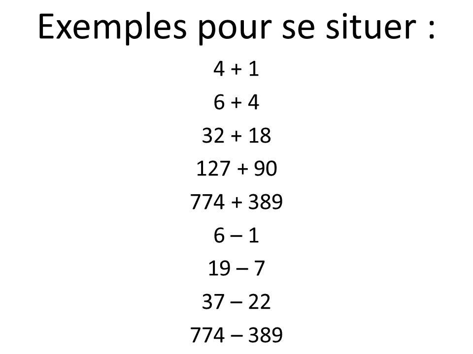 Exemples pour se situer : 4 + 1 6 + 4 32 + 18 127 + 90 774 + 389 6 – 1 19 – 7 37 – 22 774 – 389