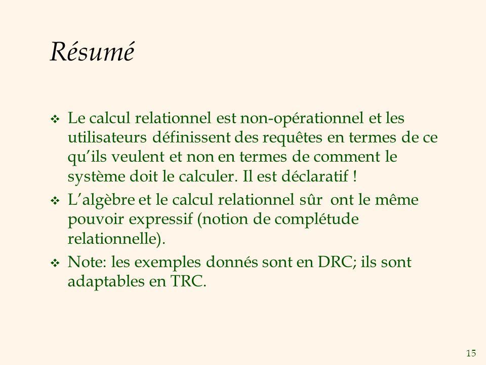 15 Résumé Le calcul relationnel est non-opérationnel et les utilisateurs définissent des requêtes en termes de ce quils veulent et non en termes de co