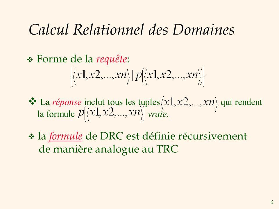 6 Calcul Relationnel des Domaines Forme de la requête : La réponse inclut tous les tuples qui rendent la formule vraie. la formule de DRC est définie