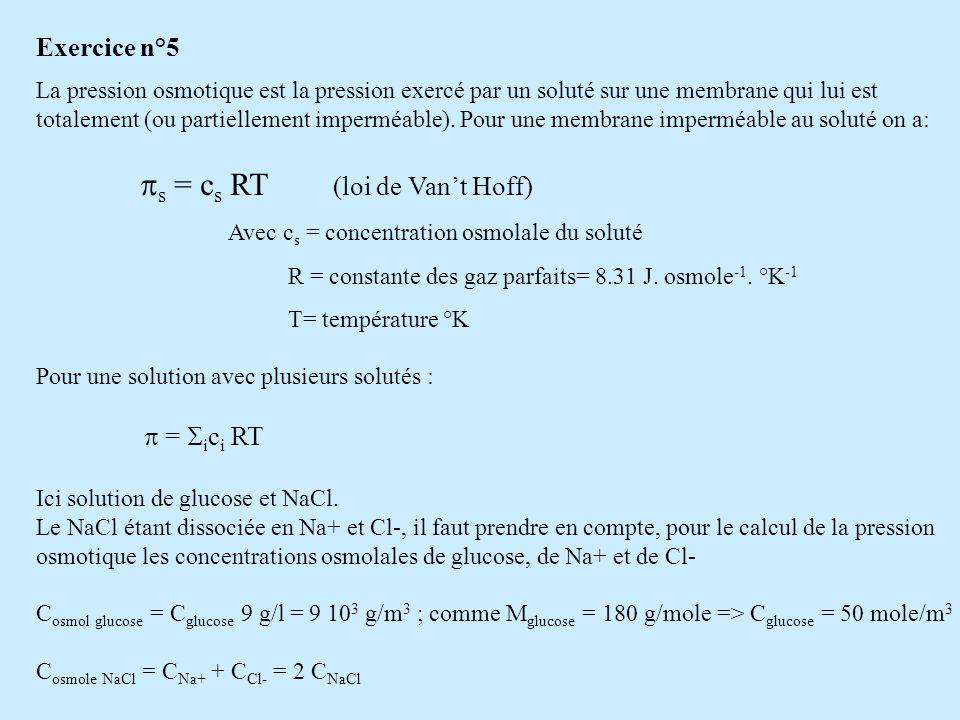 C NaCl = 2,92 g/litre = 2,92 10 3 g/m 3 ; comme M NaCl = 58,5 g/mole => C NaCl = 49,9 mole/m 3 C osmole NaCl = 2 C NaCl = 99,8 osmole/m 3 = i c i RT = (C osmole glucose + C osmole NaCl ) RT = (50 + 99,8).