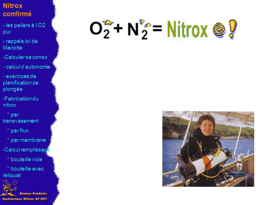 Nitrox confirmé Exercices planification de plongée (suite) 0m 10) Calcul de lhorloge oxygène - les paliers à lO2 pur - rappels loi de Mariotte -Calculer sa conso - calcul dautonomie - exercices de planification de plongée -Fabrication du nitrox * par transvasement * par flux * par membrane -Calcul remplissage * bouteille vide * bouteille avec reliquat