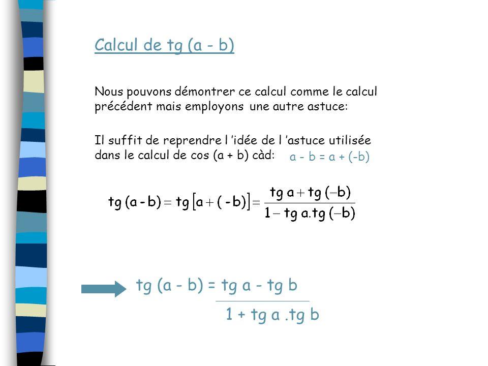 Calcul de tg (a - b) tg (a - b) = tg a - tg b 1 + tg a.tg b Nous pouvons démontrer ce calcul comme le calcul précédent mais employons une autre astuce: Il suffit de reprendre l idée de l astuce utilisée dans le calcul de cos (a + b) càd: a - b = a + (-b)