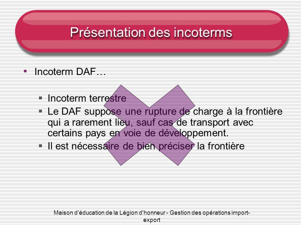 Maison d'éducation de la Légion d'honneur - Gestion des opérations import- export Présentation des incoterms Incoterm DAF… Incoterm terrestre Le DAF s