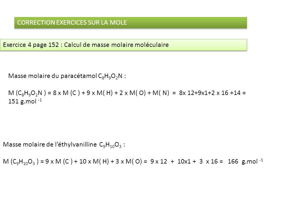 CORRECTION EXERCICES SUR LA MOLE Masse molaire du paracétamol C 8 H 9 O 2 N : M (C 8 H 9 O 2 N ) = 8 x M (C ) + 9 x M( H) + 2 x M( O) + M( N) = 8x 12+