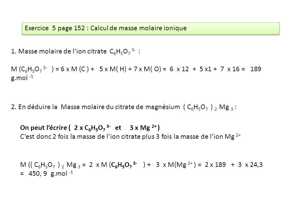 Exercice 5 page 152 : Calcul de masse molaire ionique 1. Masse molaire de lion citrate C 6 H 5 O 7 3- : M (C 6 H 5 O 7 3- ) = 6 x M (C ) + 5 x M( H) +