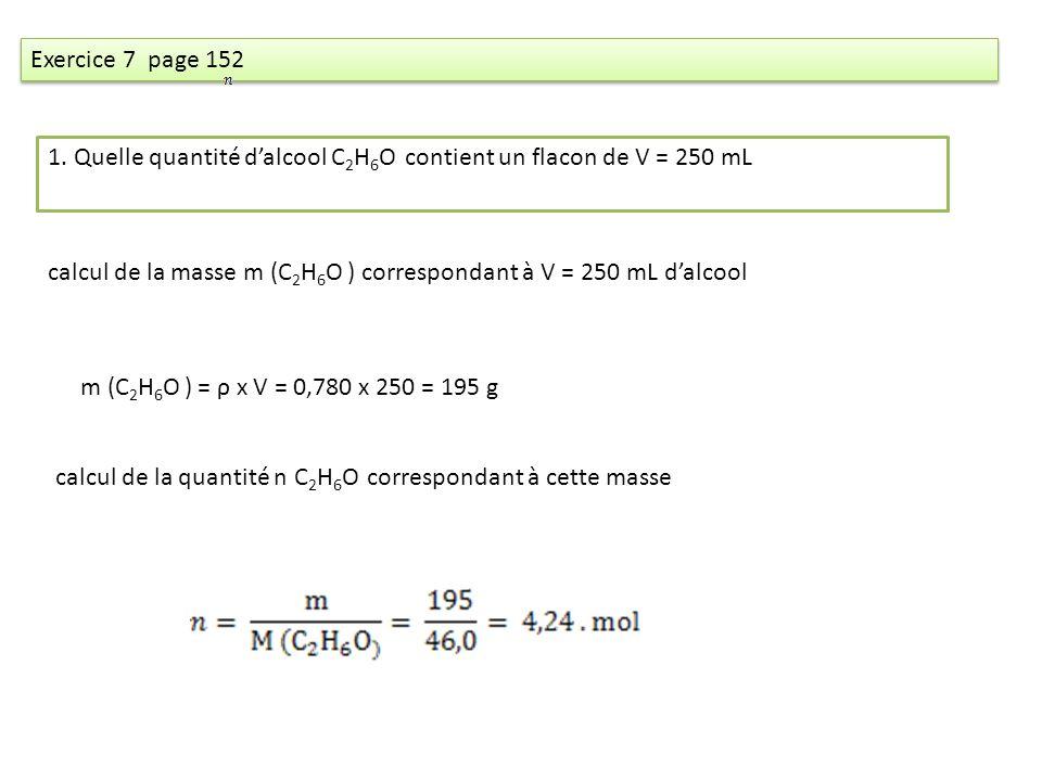 Exercice 7 page 152 1. Quelle quantité dalcool C 2 H 6 O contient un flacon de V = 250 mL calcul de la masse m (C 2 H 6 O ) correspondant à V = 250 mL