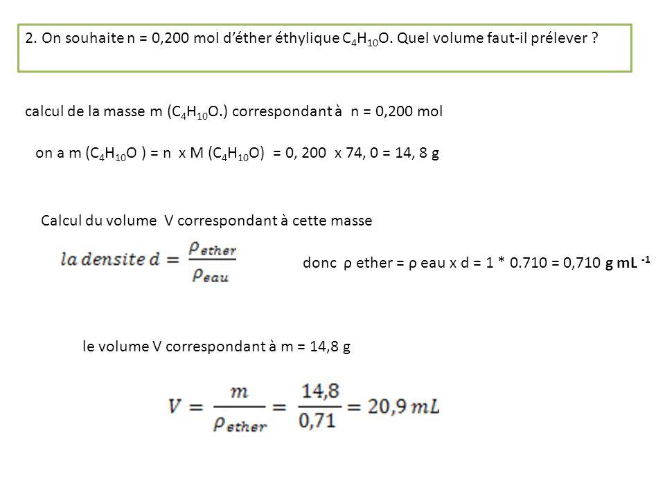 2. On souhaite n = 0,200 mol déther éthylique C 4 H 10 O. Quel volume faut-il prélever ? calcul de la masse m (C 4 H 10 O.) correspondant à n = 0,200
