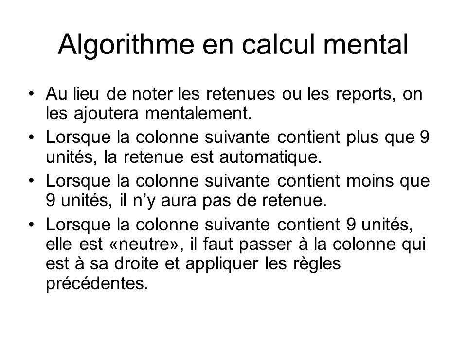 Algorithme en calcul mental Au lieu de noter les retenues ou les reports, on les ajoutera mentalement. Lorsque la colonne suivante contient plus que 9