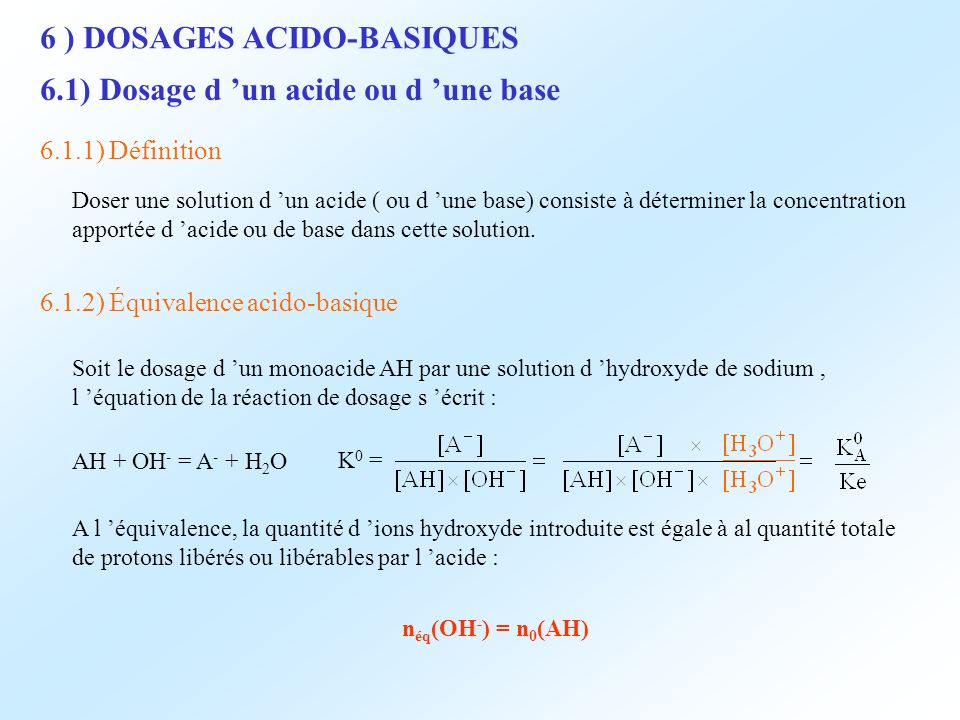 6 ) DOSAGES ACIDO-BASIQUES 6.1) Dosage d un acide ou d une base 6.1.1) Définition Doser une solution d un acide ( ou d une base) consiste à déterminer