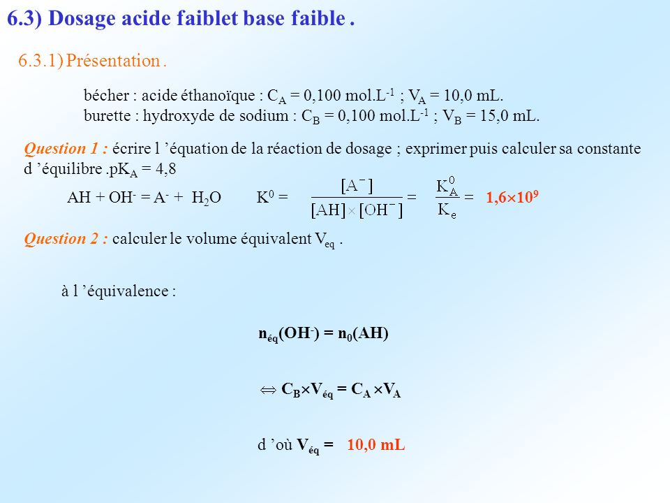 6.3) Dosage acide faiblet base faible. 6.3.1) Présentation. bécher : acide éthanoïque : C A = 0,100 mol.L -1 ; V A = 10,0 mL. burette : hydroxyde de s