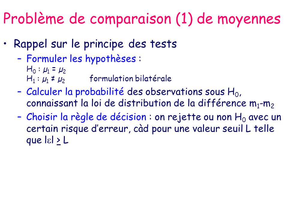 Problème de comparaison (1) de moyennes Rappel sur le principe des tests –Formuler les hypothèses : H 0 : µ 1 = µ 2 H 1 : µ 1 µ 2 formulation bilatérale –Calculer la probabilité des observations sous H 0, connaissant la loi de distribution de la différence m 1 -m 2 –Choisir la règle de décision : on rejette ou non H 0 avec un certain risque derreur, càd pour une valeur seuil L telle que l l > L