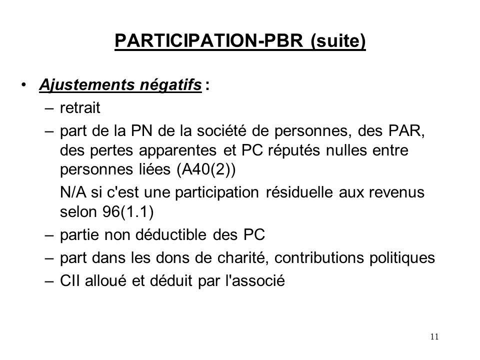 11 PARTICIPATION-PBR (suite) Ajustements négatifs : –retrait –part de la PN de la société de personnes, des PAR, des pertes apparentes et PC réputés nulles entre personnes liées (A40(2)) N/A si c est une participation résiduelle aux revenus selon 96(1.1) –partie non déductible des PC –part dans les dons de charité, contributions politiques –CII alloué et déduit par l associé