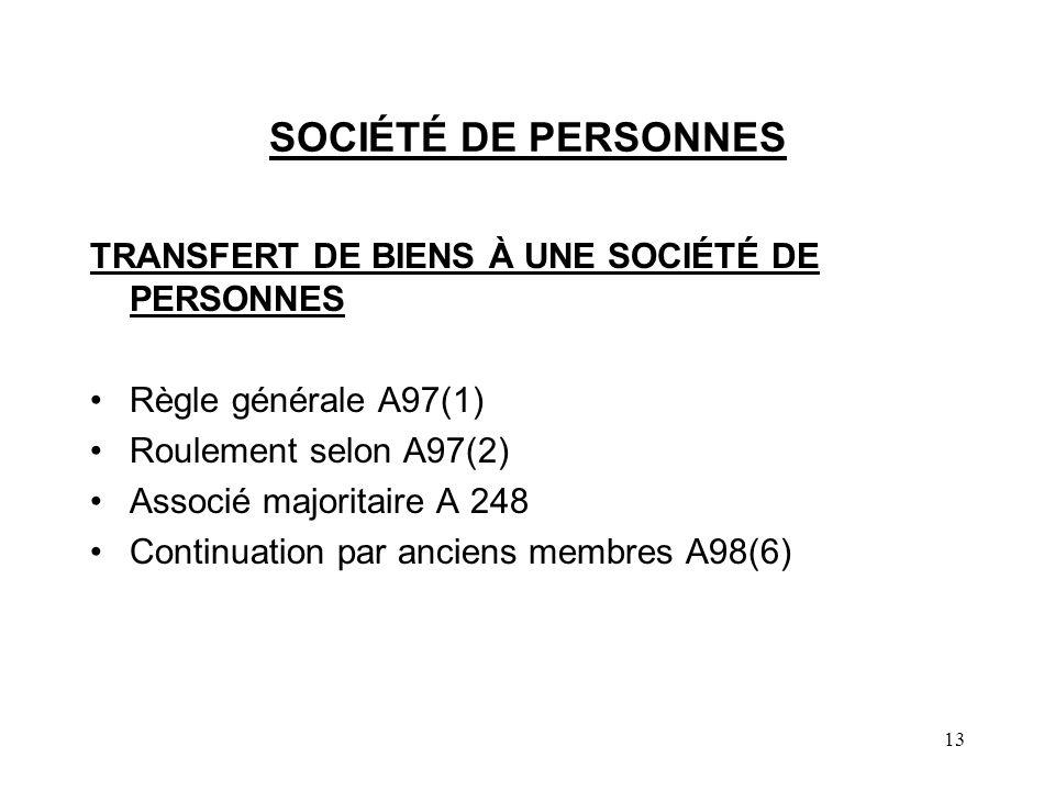 13 SOCIÉTÉ DE PERSONNES TRANSFERT DE BIENS À UNE SOCIÉTÉ DE PERSONNES Règle générale A97(1) Roulement selon A97(2) Associé majoritaire A 248 Continuation par anciens membres A98(6)