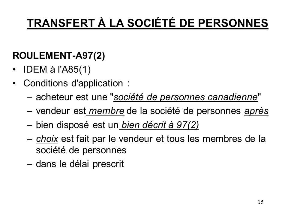 15 TRANSFERT À LA SOCIÉTÉ DE PERSONNES ROULEMENT-A97(2) IDEM à l A85(1) Conditions d application : –acheteur est une société de personnes canadienne –vendeur est membre de la société de personnes après –bien disposé est un bien décrit à 97(2) –choix est fait par le vendeur et tous les membres de la société de personnes –dans le délai prescrit
