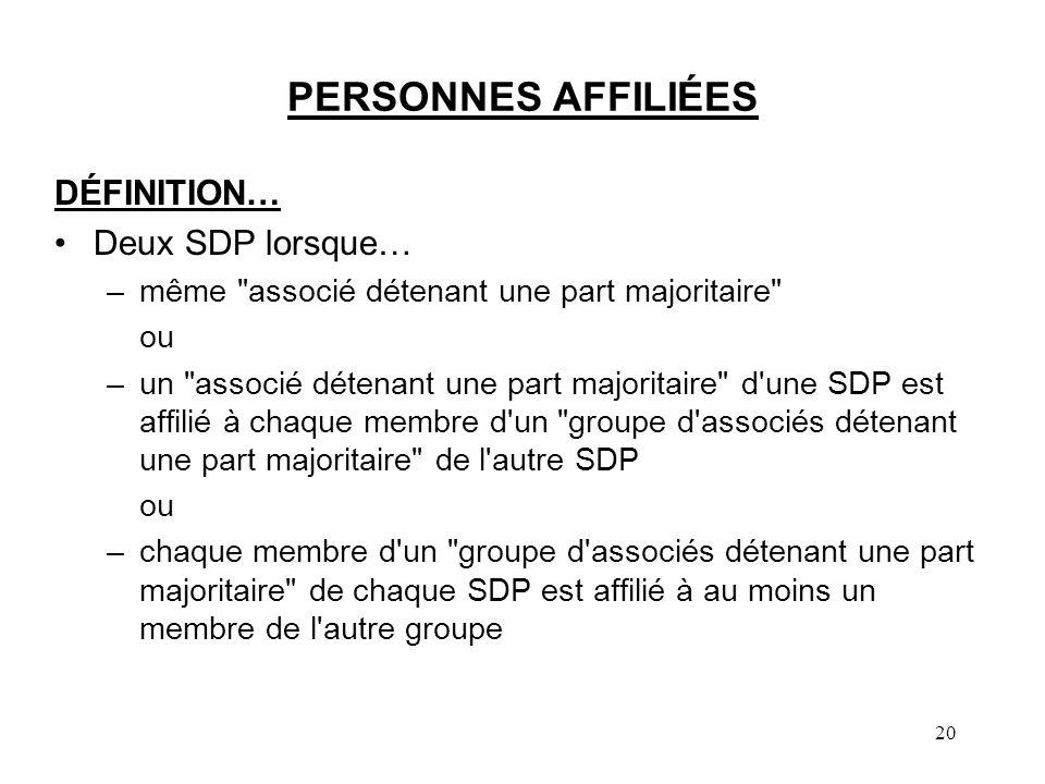 20 PERSONNES AFFILIÉES DÉFINITION… Deux SDP lorsque… –même associé détenant une part majoritaire ou –un associé détenant une part majoritaire d une SDP est affilié à chaque membre d un groupe d associés détenant une part majoritaire de l autre SDP ou –chaque membre d un groupe d associés détenant une part majoritaire de chaque SDP est affilié à au moins un membre de l autre groupe