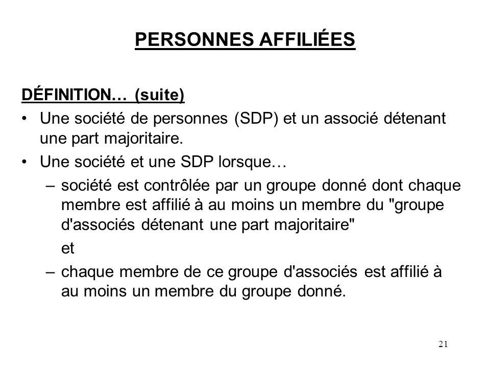 21 PERSONNES AFFILIÉES DÉFINITION… (suite) Une société de personnes (SDP) et un associé détenant une part majoritaire. Une société et une SDP lorsque…