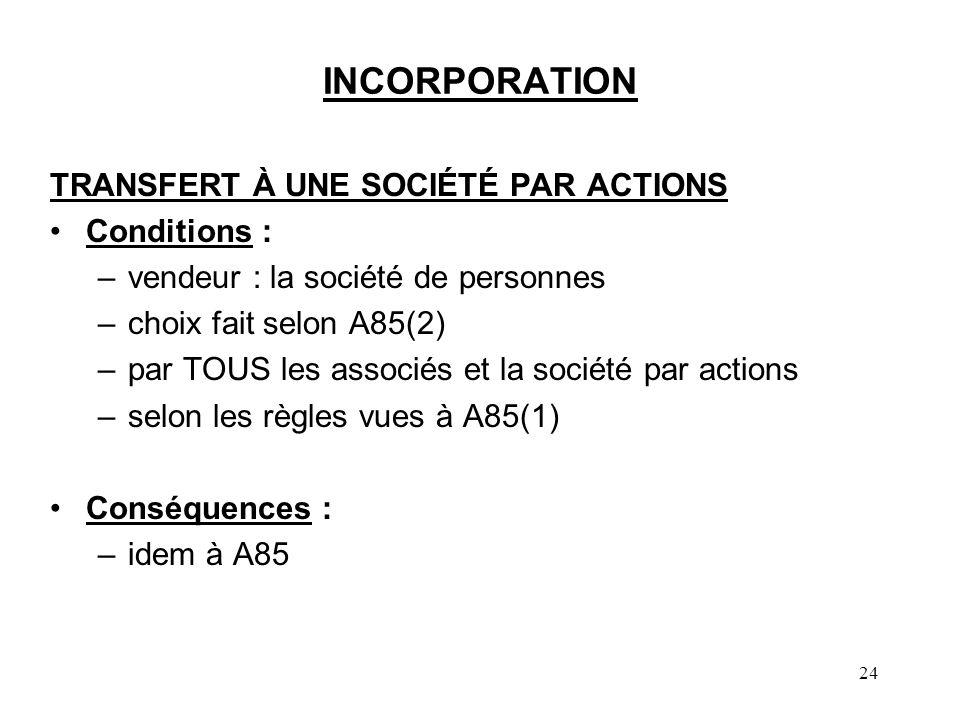 24 INCORPORATION TRANSFERT À UNE SOCIÉTÉ PAR ACTIONS Conditions : –vendeur : la société de personnes –choix fait selon A85(2) –par TOUS les associés e