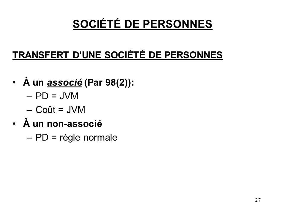 27 SOCIÉTÉ DE PERSONNES TRANSFERT D'UNE SOCIÉTÉ DE PERSONNES À un associé (Par 98(2)): –PD = JVM –Coût = JVM À un non-associé –PD = règle normale