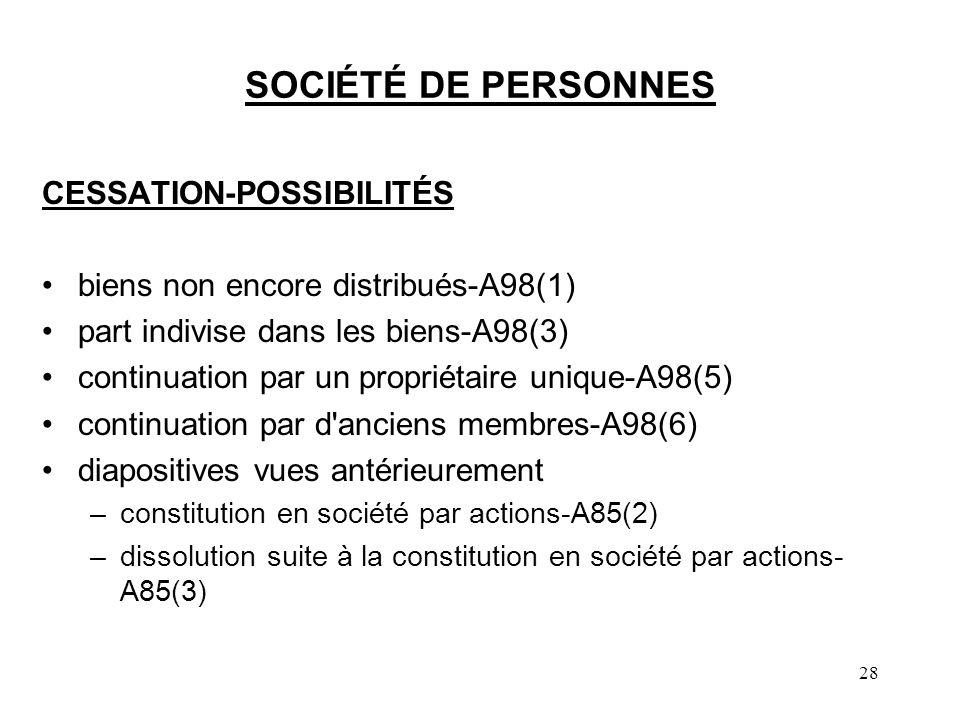28 SOCIÉTÉ DE PERSONNES CESSATION-POSSIBILITÉS biens non encore distribués-A98(1) part indivise dans les biens-A98(3) continuation par un propriétaire unique-A98(5) continuation par d anciens membres-A98(6) diapositives vues antérieurement –constitution en société par actions-A85(2) –dissolution suite à la constitution en société par actions- A85(3)