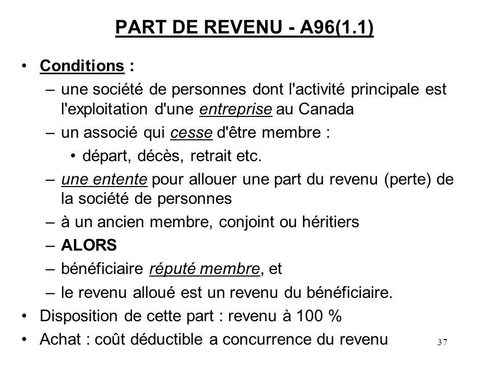 37 PART DE REVENU - A96(1.1) Conditions : –une société de personnes dont l activité principale est l exploitation d une entreprise au Canada –un associé qui cesse d être membre : départ, décès, retrait etc.