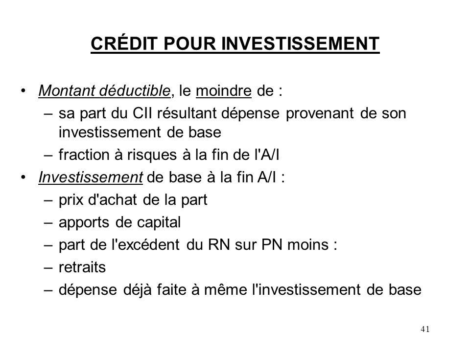 41 CRÉDIT POUR INVESTISSEMENT Montant déductible, le moindre de : –sa part du CII résultant dépense provenant de son investissement de base –fraction à risques à la fin de l A/I Investissement de base à la fin A/I : –prix d achat de la part –apports de capital –part de l excédent du RN sur PN moins : –retraits –dépense déjà faite à même l investissement de base
