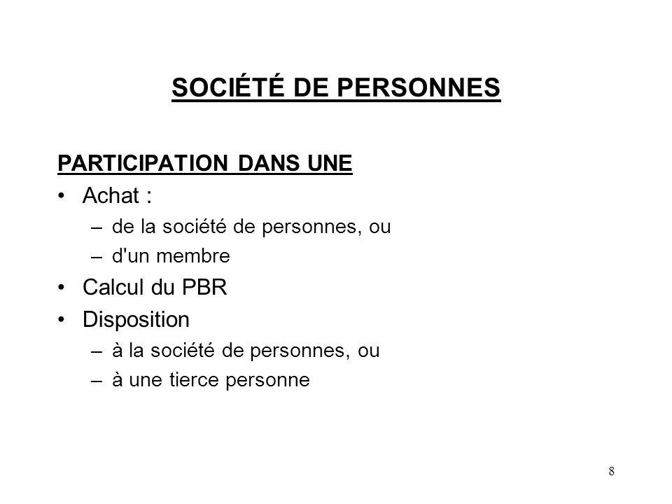 8 SOCIÉTÉ DE PERSONNES PARTICIPATION DANS UNE Achat : –de la société de personnes, ou –d un membre Calcul du PBR Disposition –à la société de personnes, ou –à une tierce personne