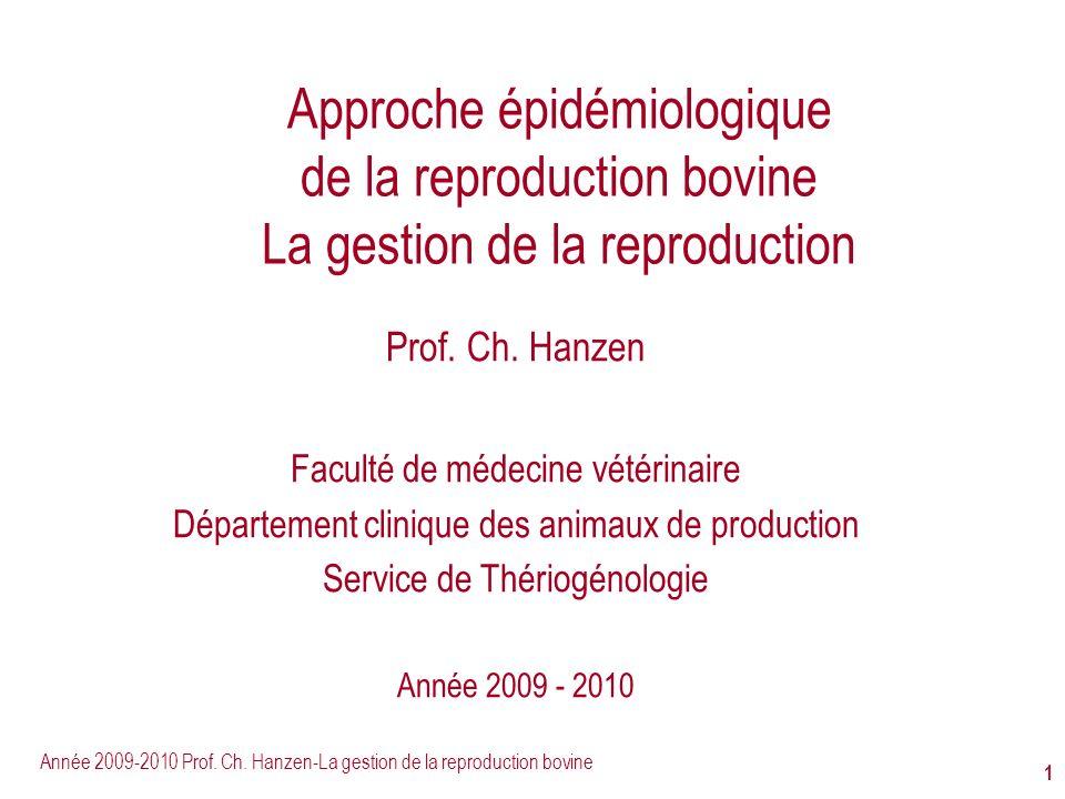 Année 2009-2010 Prof. Ch. Hanzen-La gestion de la reproduction bovine 1 Approche épidémiologique de la reproduction bovine La gestion de la reproducti