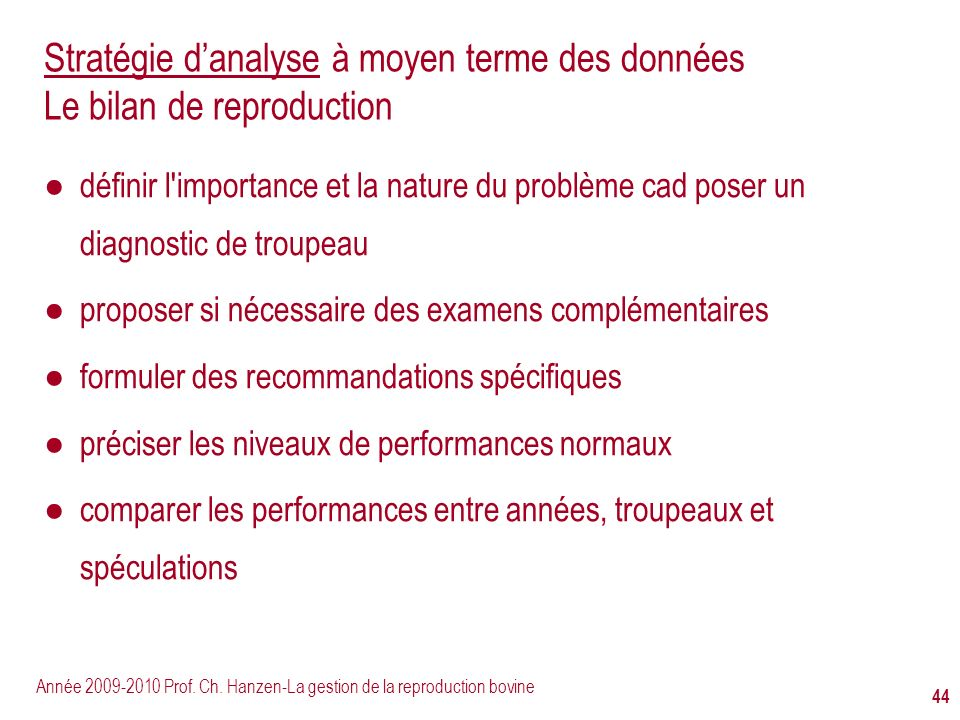 Année 2009-2010 Prof. Ch. Hanzen-La gestion de la reproduction bovine 44 Stratégie danalyse à moyen terme des données Le bilan de reproduction définir