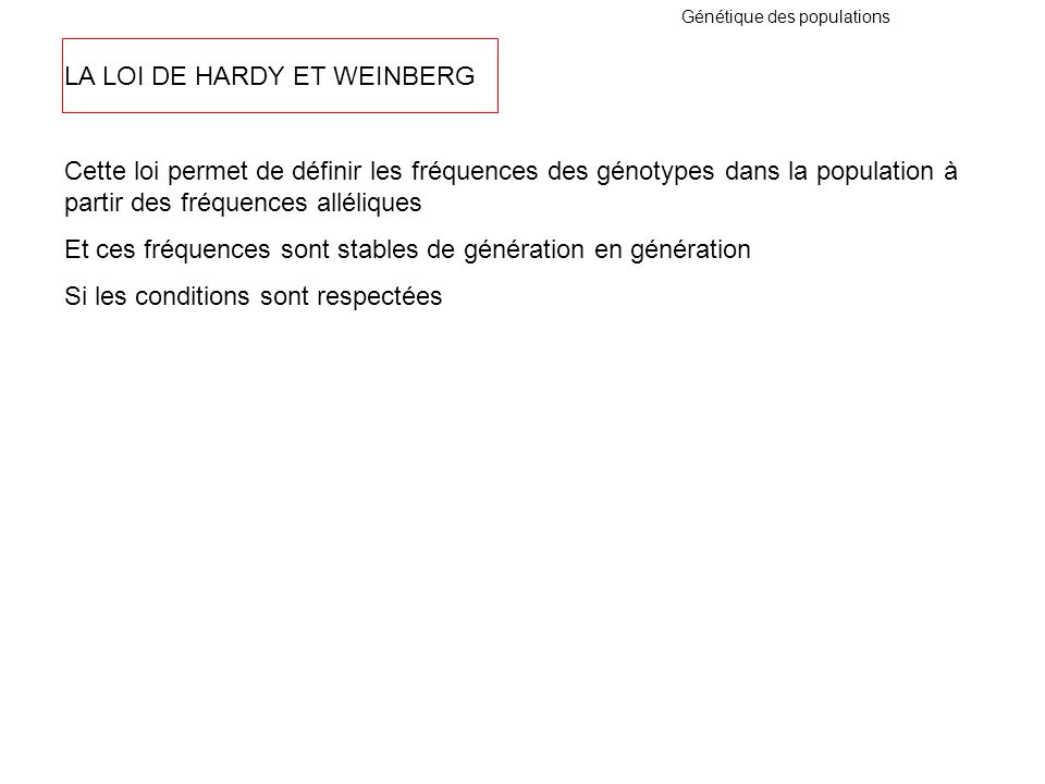 Génétique des populations LA LOI DE HARDY ET WEINBERG Cette loi permet de définir les fréquences des génotypes dans la population à partir des fréquen