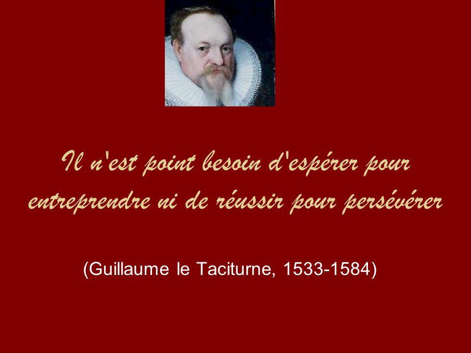 Il n est point besoin d espérer pour entreprendre ni de réussir pour persévérer (Guillaume le Taciturne, 1533-1584)