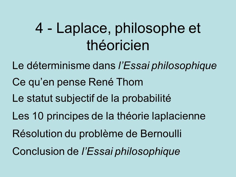 4 - Laplace, philosophe et théoricien Le déterminisme dans lEssai philosophique Ce quen pense René Thom Le statut subjectif de la probabilité Les 10 p