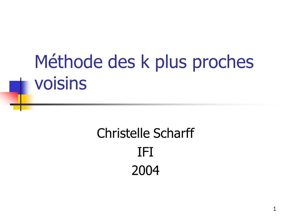 1 Méthode des k plus proches voisins Christelle Scharff IFI 2004