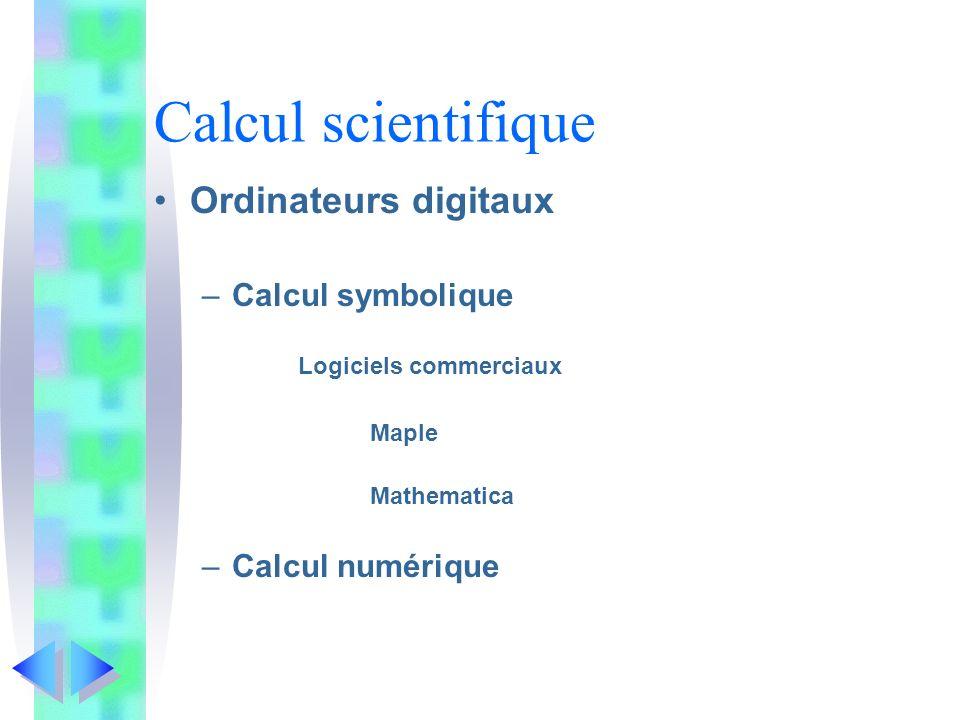 Calcul scientifique Ordinateurs digitaux –Calcul symbolique Logiciels commerciaux Maple Mathematica –Calcul numérique
