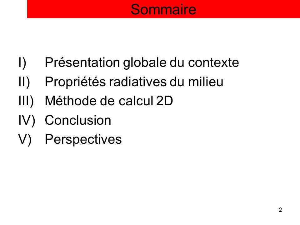 2 Sommaire I)Présentation globale du contexte II)Propriétés radiatives du milieu III)Méthode de calcul 2D IV)Conclusion V)Perspectives 2