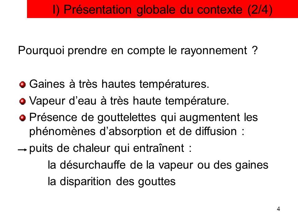 4 I) Présentation globale du contexte (2/4) Pourquoi prendre en compte le rayonnement ? Gaines à très hautes températures. Vapeur deau à très haute te