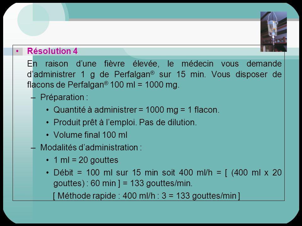 Résolution 4 En raison dune fièvre élevée, le médecin vous demande dadministrer 1 g de Perfalgan ® sur 15 min. Vous disposer de flacons de Perfalgan ®