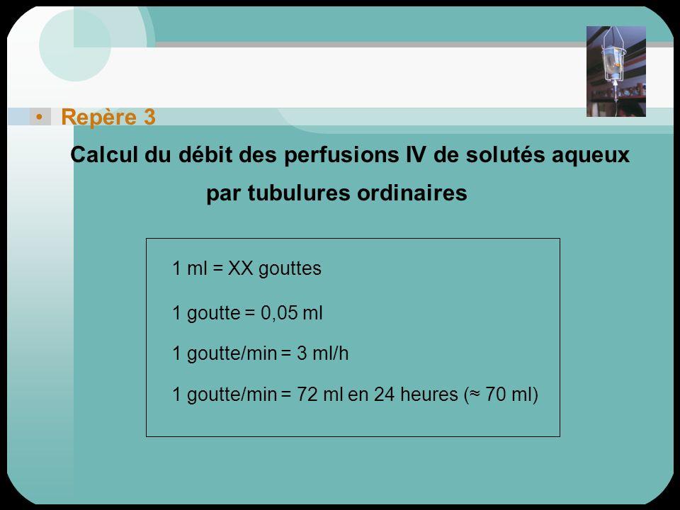 Repère 3 Calcul du débit des perfusions IV de solutés aqueux par tubulures ordinaires 1 ml = XX gouttes 1 goutte = 0,05 ml 1 goutte/min = 3 ml/h 1 gou