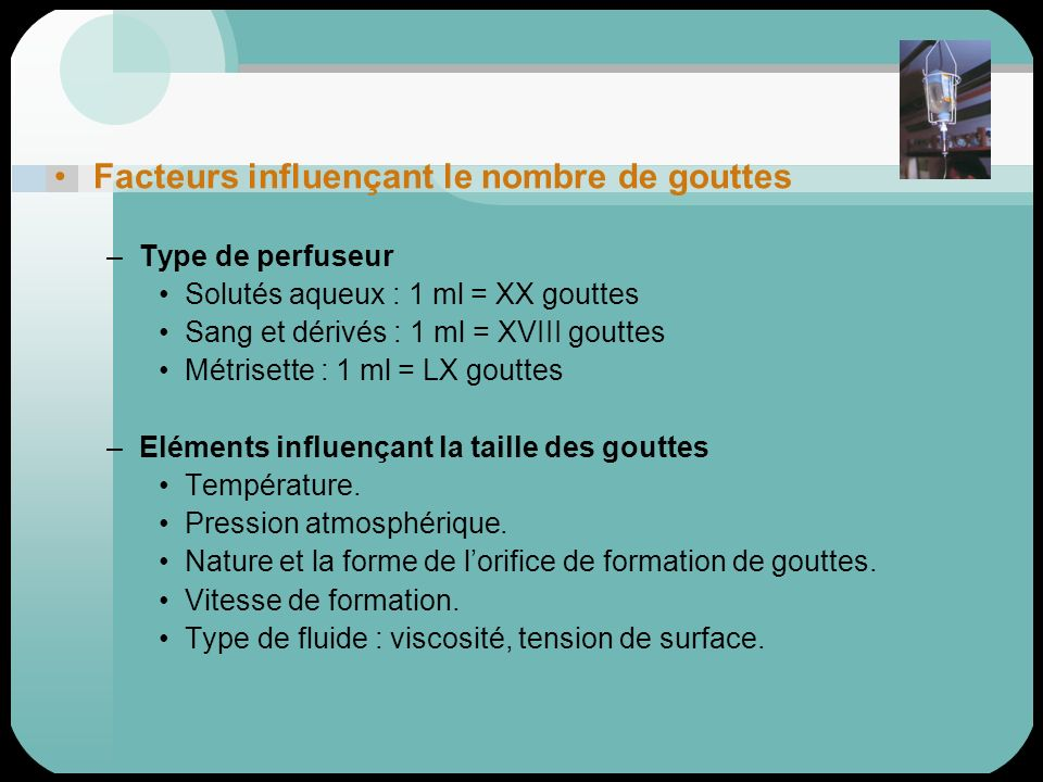 Facteurs influençant le nombre de gouttes –Type de perfuseur Solutés aqueux : 1 ml = XX gouttes Sang et dérivés : 1 ml = XVIII gouttes Métrisette : 1
