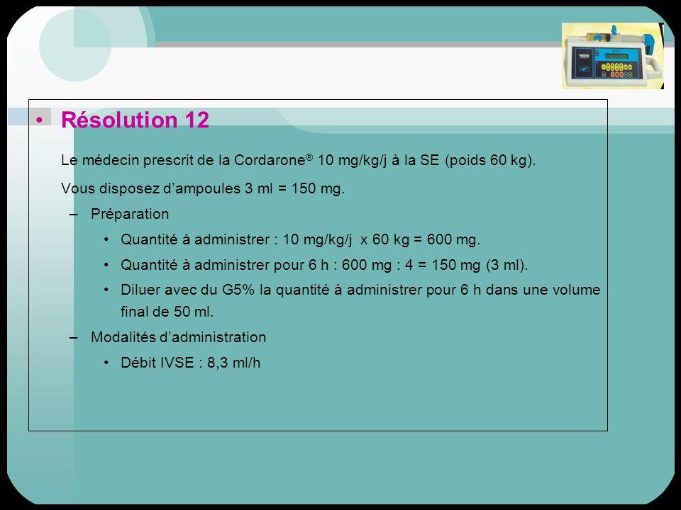 Résolution 12 Le médecin prescrit de la Cordarone ® 10 mg/kg/j à la SE (poids 60 kg). Vous disposez dampoules 3 ml = 150 mg. –Préparation Quantité à a