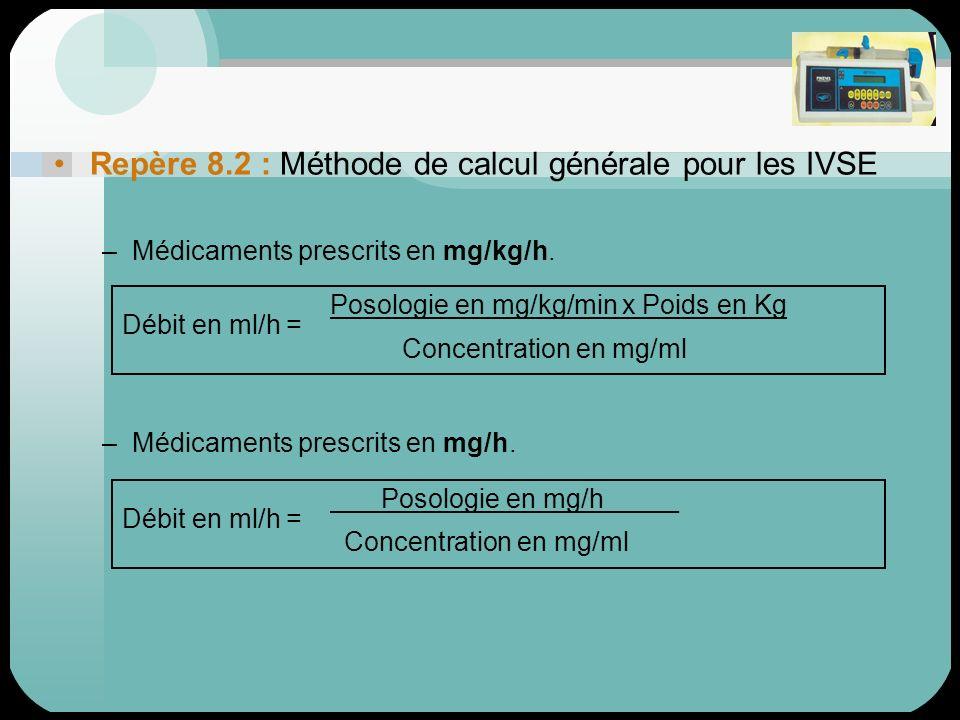 Repère 8.2 : Méthode de calcul générale pour les IVSE –Médicaments prescrits en mg/kg/h. –Médicaments prescrits en mg/h. Posologie en mg/kg/min x Poid