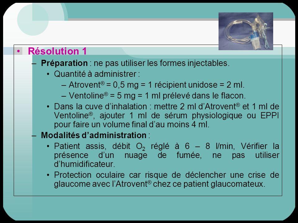 Résolution 1 –Préparation : ne pas utiliser les formes injectables. Quantité à administrer : –Atrovent ® = 0,5 mg = 1 récipient unidose = 2 ml. –Vento
