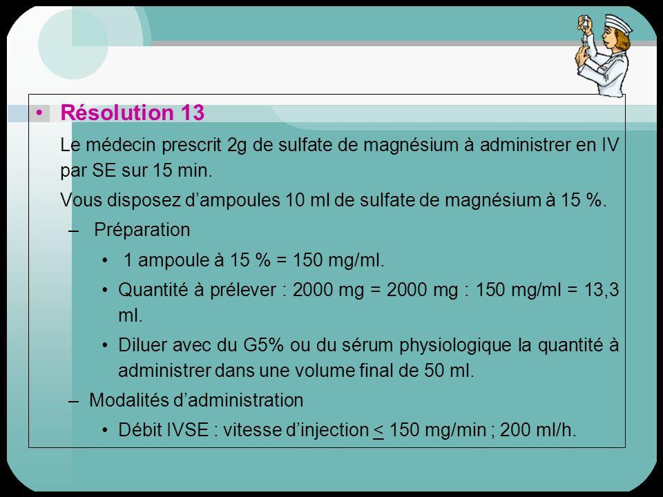 Résolution 13 Le médecin prescrit 2g de sulfate de magnésium à administrer en IV par SE sur 15 min. Vous disposez dampoules 10 ml de sulfate de magnés