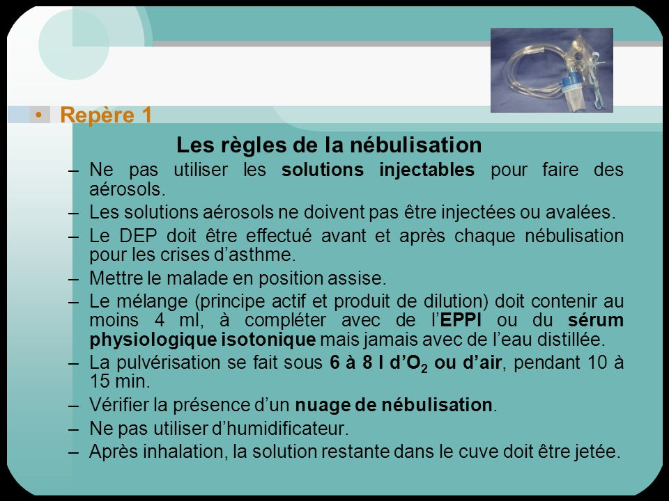 Repère 1 Les règles de la nébulisation –Ne pas utiliser les solutions injectables pour faire des aérosols. –Les solutions aérosols ne doivent pas être