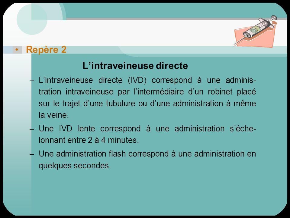 Repère 2 Lintraveineuse directe –Lintraveineuse directe (IVD) correspond à une adminis- tration intraveineuse par lintermédiaire dun robinet placé sur