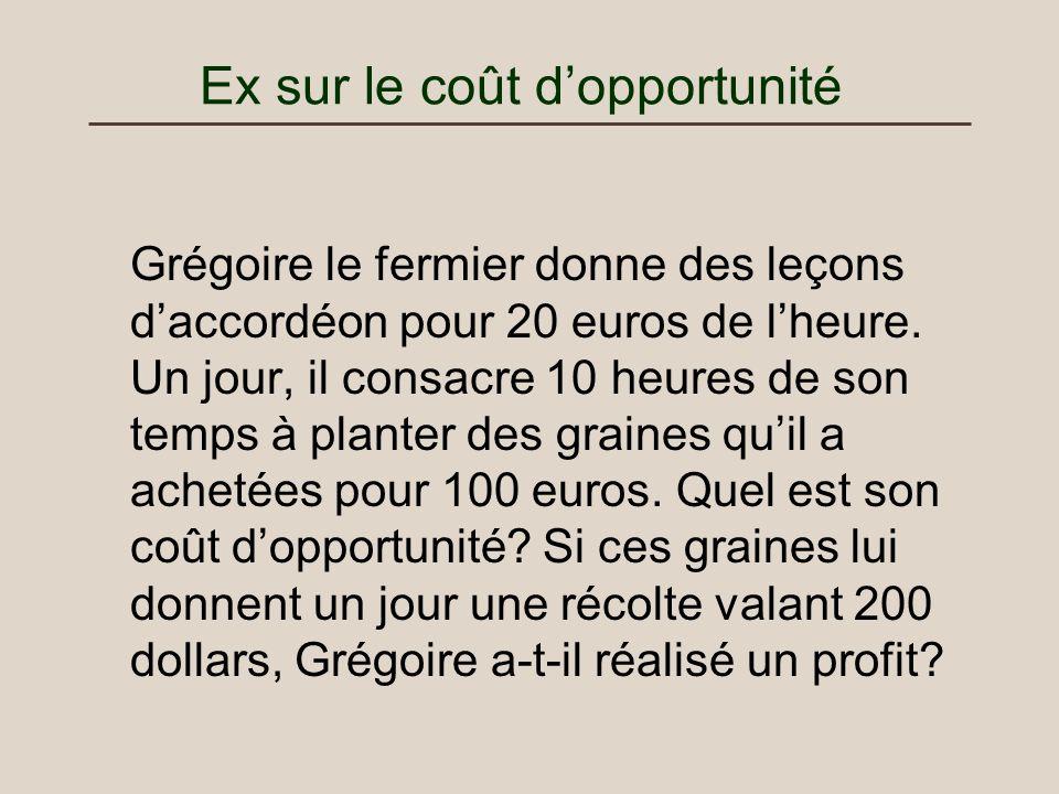 Ex sur le coût dopportunité Grégoire le fermier donne des leçons daccordéon pour 20 euros de lheure. Un jour, il consacre 10 heures de son temps à pla