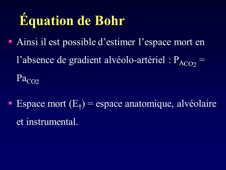 Équation de Bohr Ainsi il est possible destimer lespace mort en labsence de gradient alvéolo-artériel : P A CO 2 = Pa CO 2 Espace mort (E ) = espace anatomique, alvéolaire et instrumental.