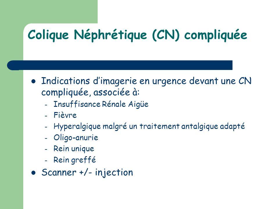 Colique Néphrétique (CN) compliquée Indications dimagerie en urgence devant une CN compliquée, associée à: – Insuffisance Rénale Aigüe – Fièvre – Hype