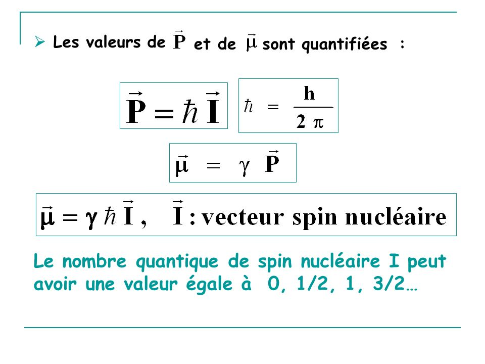 I est un demi entier I=1/2 1 H, 19 F, 13 C, 31 P I=3/2 11 B, 23 Na I=5/2 17 O, 27 Al I est un entier I=1 2 H, 14 N I=3 10 B I est nul I=0 12 C, 16 O Un noyau peut être étudié par RMN si son spin nucléaire I est non nul.